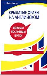 Крылатые фразы на английском языке, Идиомы, Пословицы, Шутки, Майкл Спенсер, 2013