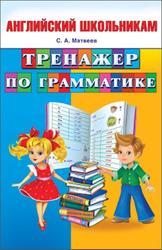 Английский школьникам, Тренажер по грамматике, Матвеев С.А., 2014
