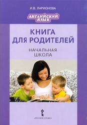 Книга для родителей, Английский язык, Начальная школа, Ларионова И.В., 2013
