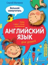 Английский язык для детей, Большой самоучитель, Матвеев С.А., 2015