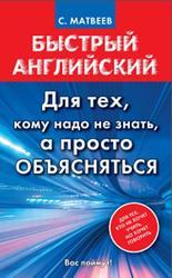 Быстрый английский, Для тех, кому надо не знать, а просто объясняться, Матвеев С.А., 2015