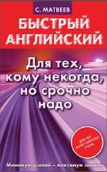 Быстрый английский, Для тех, кому некогда, но срочно надо, Матвеев С.А., 2014