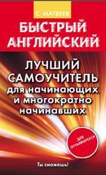 Быстрый английский, Лучший самоучитель для начинающих и многократно начинавших, Матвеев С.А., 2015