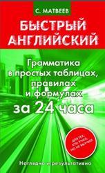 Быстрый английский, Грамматика в простых таблицах, правилах и формулах за 24 часа, Матвеев С.А., 2013