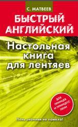 Быстрый английский, Настольная книга для лентяев, Матвеев С.А., 2013