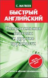 Быстрый английский, Неправильные глаголы и другие трудности, Матвеев С.А., 2013