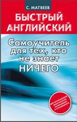 Быстрый английский, самоучитель для тех, кто не знает НИЧЕГО, Матвеев С.А., 2013