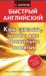 Быстрый английский, Как сказать, чтобы вас правильно поняли, Матвеев С.А., 2013
