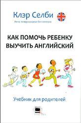 Как помочь ребенку выучить английский, Селби К., 2011