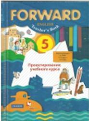Английский язык, 5 класс, Forward, Teacher's book, Проектирование учебного курса, Вербицкая М.В., Эббс Б., Уорелл Э., Уорд Э.