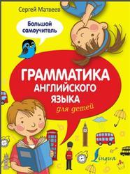 Грамматика английского языка для детей, Большой самоучитель, Матвеев С.А., 2016