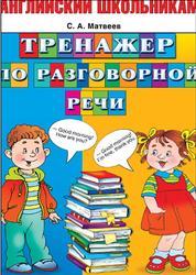 Английский школьникам, Тренажер по разговорной речи, Матвеев С.А., 2014