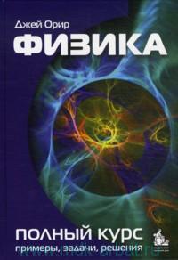 Физика, Полный курс примеры, задачи, решения, Орир Дж., 2010