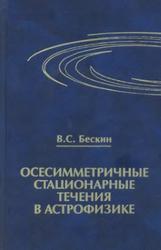 Осесимметричные стационарные течения в астрофизике, Бескин В.С., 2006
