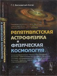 Релятивистская астрофизика и физическая космология, Бисноватый-Коган Г.С., 2011
