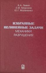 Избранные нелинейные задачи механики разрушения, Левин В.А., Морозов Е.М., Матвиенко Ю.Г., 2004