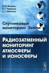 Спутниковый мониторинг Земли, Радиозатменный мониторинг атмосферы и ионосферы, Яковлев О.И., Павельев А.Г., Матюгов С.С., 2010