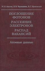 Поглощение фотонов, Рассеяние электронов, Распад вакансий, Атомные данные, Амусья М.Я., Чернышева Л.В., Яржемский В.Г., 2010
