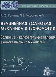 Нелинейная волновая механика и технологии, Волновые и колебательные явления в основе высоких технологий, Ганиев Р.Ф., Украинский Л.Е., 2011