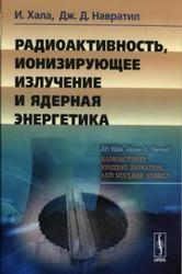 Радиоактивность, ионизирующее излучение и ядерная энергетика, Хала И., Навратил Д.Д., 2013