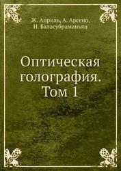 Оптическая голография, Том 1, Априль Ж., Арсено А., Баласубраманьян Н., 1982