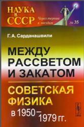 Между рассветом и закатом, Советская физика в 1950-1979, Сарданашвили Г.А., 2014