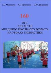160 игр для детей младшего школьного возраста на уроках гимнастики, Максимова С.С., Щенникова А.Г., Дружинина О.Ю., 2012