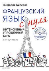 Французский язык с нуля, Интенсивный упрощенный курс, Килеева В.А., 2012