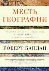 Месть географии, что могут рассказать географические карты о грядущих конфликтах и битве против неизбежного, Каплан Р.