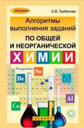 Алгоритмы выполнения заданий по общей и неорганической химии, Грибанова О.В., 2013