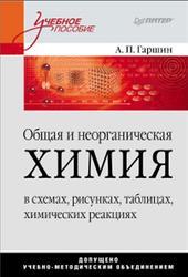 Общая и неорганическая химия в схемах, рисунках, таблицах, химических реакциях, Гаршин А.П., 2011