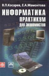 Информатика, Практикум для экономистов, Косарев В.П., 2009
