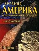 Древняя Америка - полет во времени и пространстве - Мезоамерика - Ершова Г.Г.