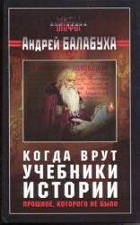 Когда врут учебники истории - Прошлое, которого не было - Балабуха А.