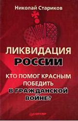 Ликвидация России. Кто помог красным победить в Гражданской войне. Стариков Н.В. 2010