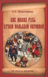 Как Малая Русь стала польской окраиной, Широкорад А.Б., 2012