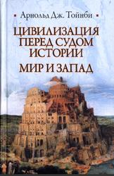 Цивилизация перед судом истории, Мир и Запад, Тойнби А.Д., 2011