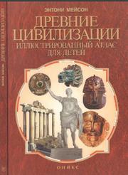 Древние цивилизации, Иллюстрированный атлас для детей, Мейсон Э., 1997