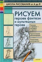 Школа рисования от А до Я, Рисуем героев фэнтези и мультяшных героев, Марковская А.А., 2012