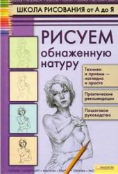 Школа рисования от А до Я, Рисуем обнаженную натуру, Печенежский А.Н., 2011