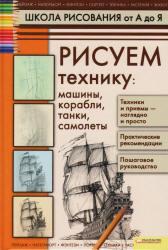 Школа рисования от А до Я, Рисуем технику, Галка А.И., 2012