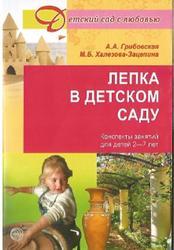 Лепка в детском саду, Конспекты занятий для детей 2-7 лет, Грибовская А.А., Халезова-Зацепина М.Б., 2013