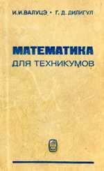 Математика для техникумов на базе средней школы - Валуцэ И.И., Дилигул Г.Д.