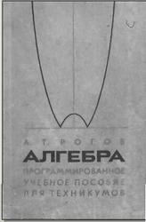 Алгебра. Программированное учебное пособие для техникумов. Рогов А.Т. 1972