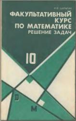 Факультативный курс по математике. Решение задач. 10 класс. Шарыгин И.Ф. 1989