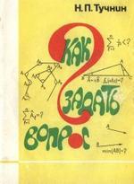 Как задать вопрос? О математическом творчестве школьников. Тучнин Н.П., 1989