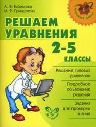 Решаем уравнения, 2-5 класс, Ефимова А.В., Гринштейн М.Р., 2008