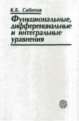 Функциональные, дифференциальные и интегральные уравнения, Сабитов К.Б., 2005