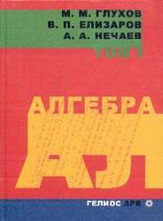 Алгебра, Том 1, Глухов М.М., Елизаров В.П., Нечаев А.А., 2003