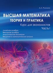 Высшая математика, Теория и практика, Курс для экономистов, Часть 1, Ринчино А.Л., 2010